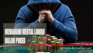 Cara Memahami Mental Lawan Di permainan Poker